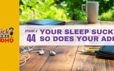 Ep. 44: Your Sleep Sucks. So Does Your ADHD